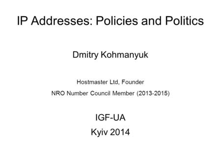 IP Addresses: Policies and Politics Dmitry Kohmanyuk Hostmaster Ltd, Founder NRO Number Council Member (2013-2015) IGF-UA Kyiv 2014.