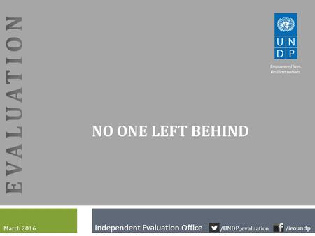 Independent Evaluation Office NO ONE LEFT BEHIND March 2016 /ieoundp /UNDP_evaluation.