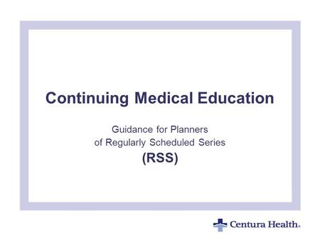 Continuing Medical Education Guidance for Planners of Regularly Scheduled Series (RSS) To insert your company logo on this slide From the Insert Menu Select.