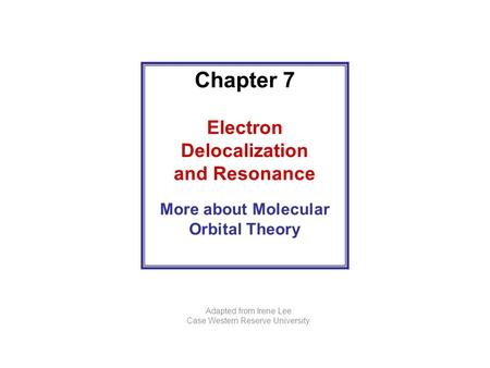 Chapter 7 Electron Delocalization and Resonance More about Molecular Orbital Theory Adapted from Irene Lee Case Western Reserve University.