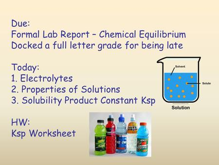 Due: Formal Lab Report – Chemical Equilibrium Docked a full letter grade for being late Today: 1. Electrolytes 2. Properties of Solutions 3. Solubility.
