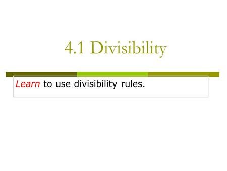 Learn to use divisibility rules. 4.1 Divisibility.