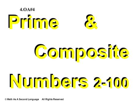 Prime & Composite Numbers 2-100 Prime & Composite Numbers 2-100 © Math As A Second Language All Rights Reserved 4.OA#4.