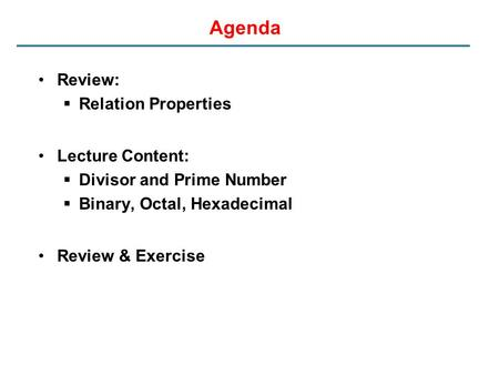 Agenda Review:  Relation Properties Lecture Content:  Divisor and Prime Number  Binary, Octal, Hexadecimal Review & Exercise.