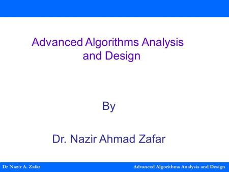 Dr Nazir A. Zafar Advanced Algorithms Analysis and Design Advanced Algorithms Analysis and Design By Dr. Nazir Ahmad Zafar.