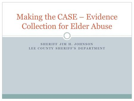 SHERIFF JIM H. JOHNSON LEE COUNTY SHERIFF'S DEPARTMENT Making the CASE – Evidence Collection for Elder Abuse.
