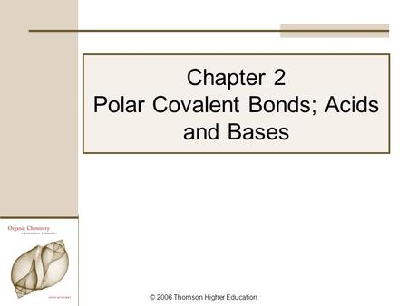 © 2006 Thomson Higher Education Chapter 2 Polar Covalent <strong>Bonds</strong>; Acids and Bases.