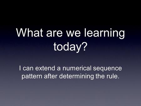 What are we learning today? I can extend a numerical sequence pattern after determining the rule.