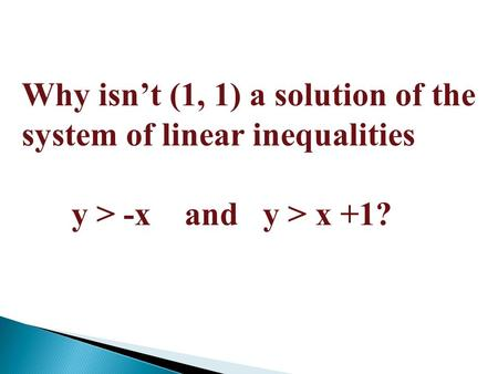 Why isn't (1, 1) a solution of the system of linear inequalities y > -x and y > x +1?