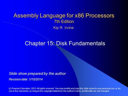Assembly Language for x86 Processors 7th Edition Chapter 15: Disk Fundamentals (c) Pearson Education, 2015. All rights reserved. You may modify and copy.