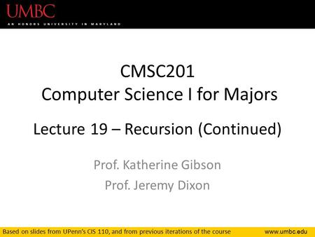 CMSC201 Computer Science I for Majors Lecture 19 – Recursion (Continued) Prof. Katherine Gibson Prof. Jeremy Dixon Based on slides from UPenn's.