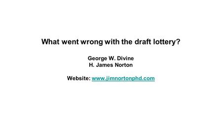 What went wrong with the draft lottery? George W. Divine H. James Norton Website: