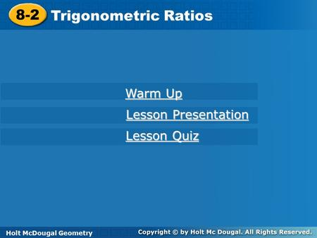 Holt McDougal Geometry 8-2 Trigonometric Ratios 8-2 Trigonometric Ratios Holt Geometry Warm Up Warm Up Lesson Presentation Lesson Presentation Lesson Quiz.