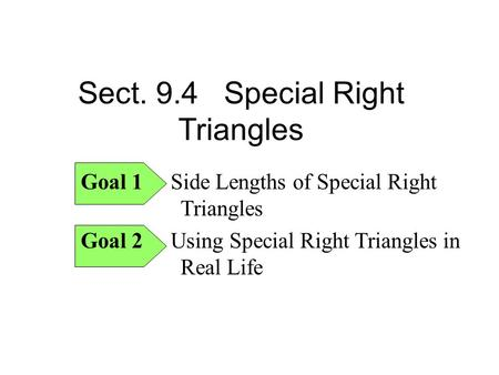 Sect. 9.4 Special Right Triangles Goal 1 Side Lengths of Special Right Triangles Goal 2 Using Special Right Triangles in Real Life.