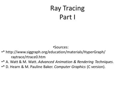 Ray Tracing Part I Sources: *  raytrace/rtrace0.htm * A. Watt & M. Watt. Advanced Animation & Rendering.