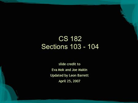 CS 182 Sections 103 - 104 slide credit to Eva Mok and Joe Makin Updated by Leon Barrett April 25, 2007.