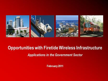 1 Opportunities with Firetide Wireless Infrastructure Applications in the Government Sector February 2011.