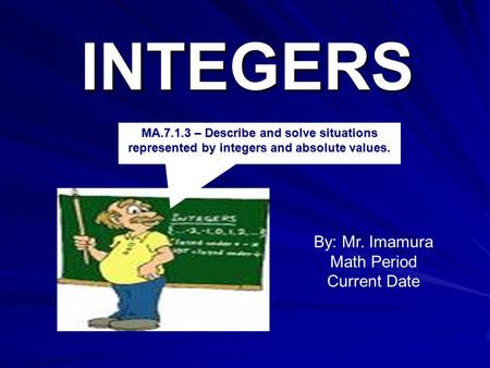 INTEGERS By: Mr. Imamura Math Period Current Date MA.7.1.3 – Describe and solve situations represented by integers and absolute values.