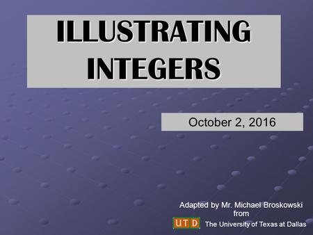 ILLUSTRATING INTEGERS The University of Texas at Dallas Adapted by Mr. Michael Broskowski from October 2, 2016.