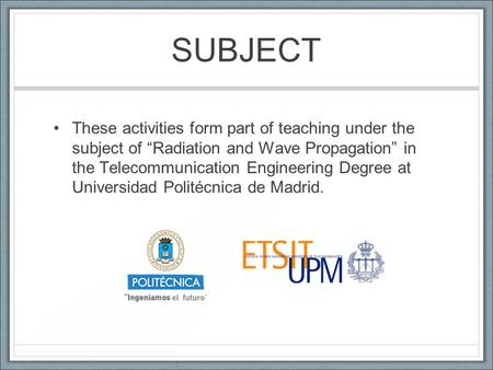 "SUBJECT These activities form part of teaching under the subject of ""Radiation and Wave Propagation"" in the Telecommunication Engineering Degree at Universidad."