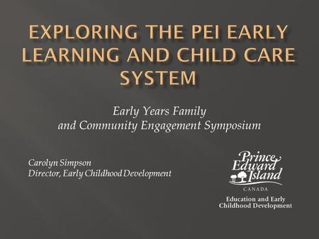 Early Years Family and Community Engagement Symposium Carolyn Simpson Director, Early Childhood Development.