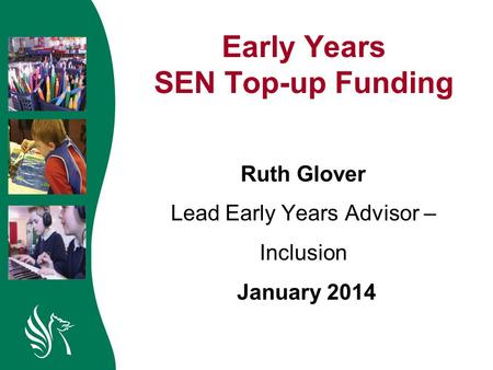Early Years SEN Top-up Funding Ruth Glover Lead Early Years Advisor – Inclusion January 2014.