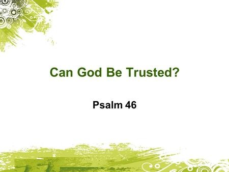 Can God Be Trusted? Psalm 46. God is our mighty fortress, always ready to help in times of trouble. And so, we won't be afraid! Let the earth tremble.