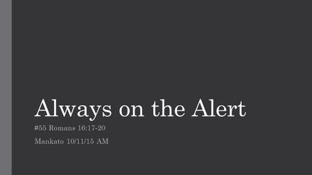 Always on the Alert #55 Romans 16:17-20 Mankato 10/11/15 AM.