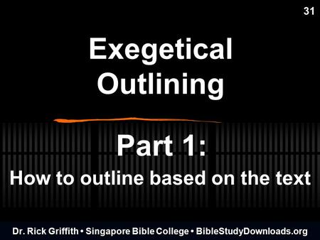 Exegetical Outlining 31 Part 1: How to outline based on the text Dr. Rick Griffith Singapore Bible College BibleStudyDownloads.org.