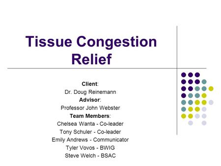 Tissue Congestion Relief Client: Dr. Doug Reinemann Advisor: Professor John Webster Team Members: Chelsea Wanta - Co-leader Tony Schuler - Co-leader Emily.