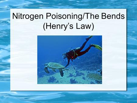 Nitrogen Poisoning/The Bends (Henry's Law). Nitrogen Narcosis What is it? Nitrogen narcosis is an effect on the brain of gaseous nitrogen that occurs.