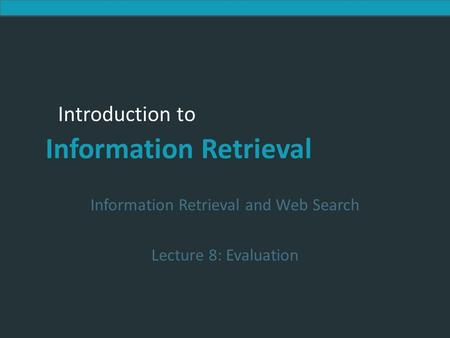 Introduction to Information Retrieval Introduction to Information Retrieval Information Retrieval and Web Search Lecture 8: Evaluation.