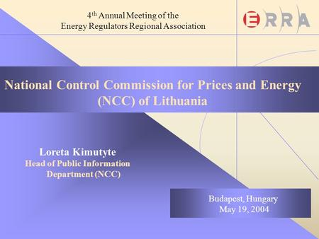 National Control Commission for Prices and Energy (NCC) of Lithuania Loreta Kimutyte Head of Public Information Department (NCC) Budapest, Hungary May.
