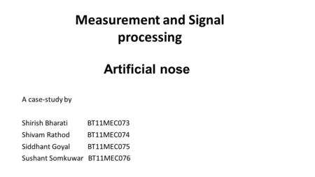 Artificial nose A case-study by Shirish Bharati BT11MEC073 Shivam Rathod BT11MEC074 Siddhant Goyal BT11MEC075 Sushant Somkuwar BT11MEC076 Measurement and.