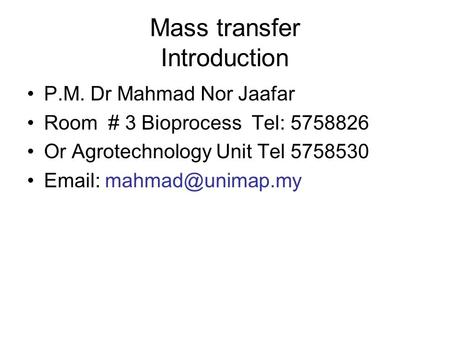 Mass transfer Introduction P.M. Dr Mahmad Nor Jaafar Room # 3 Bioprocess Tel: 5758826 Or Agrotechnology Unit Tel 5758530