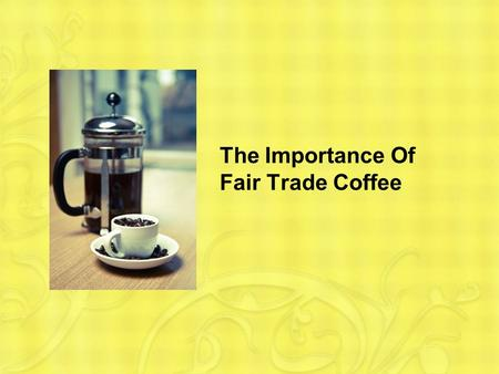 The Importance Of Fair Trade Coffee. Why Fair Trade Coffee is Important The coffee bean industry is a multimillion dollar business. Without human rights.