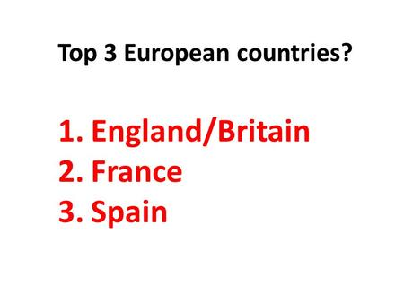 Top 3 European countries? 1.England/Britain 2.France 3.Spain.