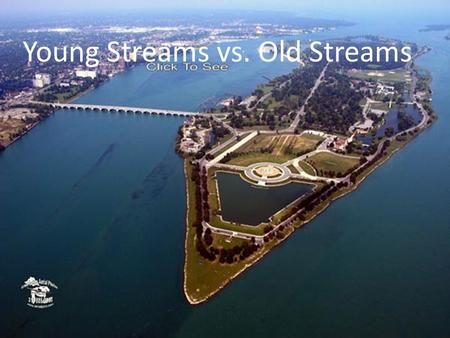 Young Streams vs. Old Streams. How river systems change from young to mature! YOUNG MATURE Wide Channels Wide Channels Large floodplains Large floodplains.