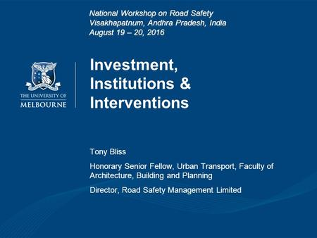 Investment, Institutions & Interventions Tony Bliss Honorary Senior Fellow, Urban Transport, Faculty of Architecture, Building and Planning Director, Road.