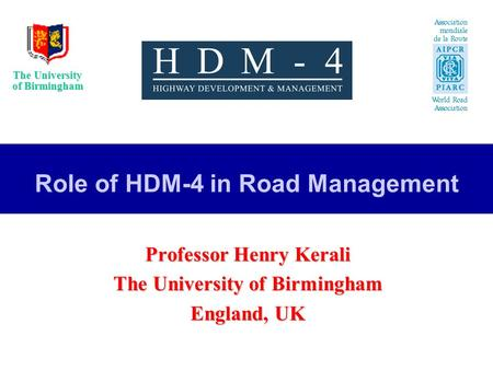 The University of Birmingham Role of HDM-4 in Road Management Professor Henry Kerali The University of Birmingham England, UK.