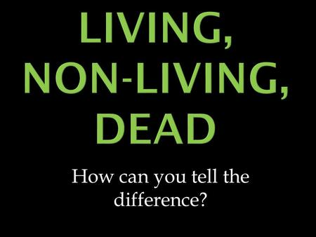 How can you tell the difference?.  Living things have at least 5 common characteristics 1. They are ORGANIZED 2. They RESPOND to stimuli 3. They use.