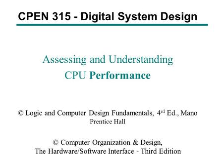 CPEN 315 - Digital System Design Assessing and Understanding CPU Performance © Logic and Computer Design Fundamentals, 4 rd Ed., Mano Prentice Hall © Computer.
