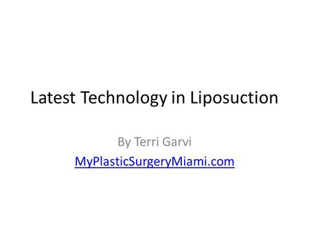 Latest Technology in Liposuction By Terri Garvi MyPlasticSurgeryMiami.com.