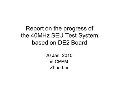 Report on the progress of the 40MHz SEU Test System based on DE2 Board 20 Jan. 2010 in CPPM Zhao Lei.