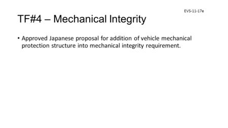 TF#4 – Mechanical Integrity Approved Japanese proposal for addition of vehicle mechanical protection structure into mechanical integrity requirement. EVS-11-17e.