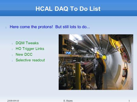 2008-09-10E. Hazen1 HCAL DAQ To Do List Here come the protons! But still lots to do... DQM Tweaks HO Trigger Links New DCC Selective readout.