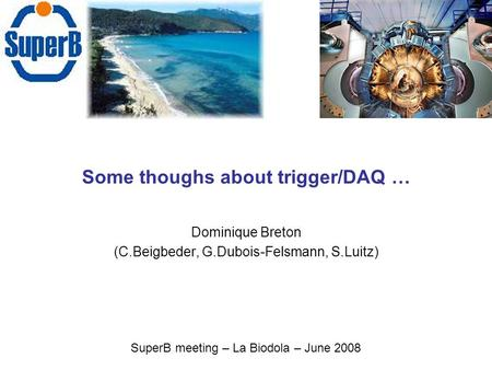 Some thoughs about trigger/DAQ … Dominique Breton (C.Beigbeder, G.Dubois-Felsmann, S.Luitz) SuperB meeting – La Biodola – June 2008.