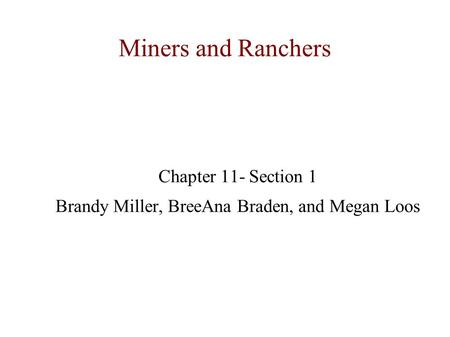 Miners and Ranchers Chapter 11- Section 1 Brandy Miller, BreeAna Braden, and Megan Loos.
