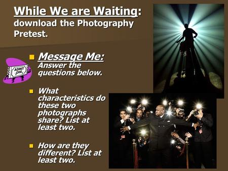 While We are Waiting: download the Photography Pretest. Message Me: Answer the questions below. Message Me: Answer the questions below. What characteristics.