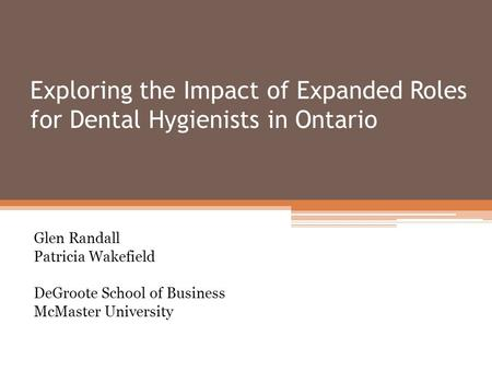 Exploring the Impact of Expanded Roles for Dental Hygienists in Ontario Glen Randall Patricia Wakefield DeGroote School of Business McMaster University.